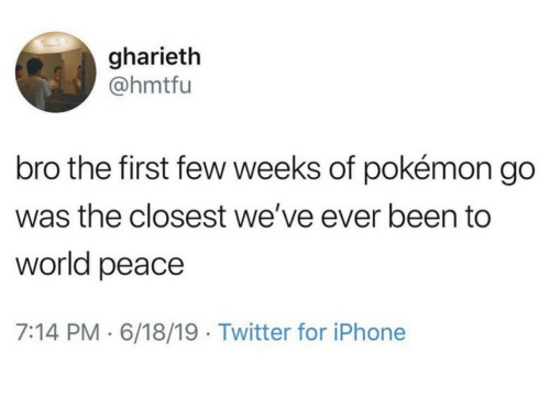 Pokemon GO: gharieth  @hmtfu  bro the first few weeks of pokémon go  was the closest we've ever been to  world peace  7:14 PM 6/18/19 Twitter for iPhone