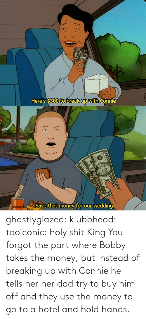 Off: ghastlyglazed: klubbhead:  tooiconic:  holy shit  King  You forgot the part where Bobby takes the money, but instead of breaking up with Connie he tells her her dad try to buy him off and they use the money to go to a hotel and hold hands.