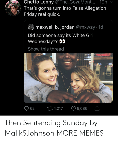 Dank, Friday, and Ghetto: Ghetto Lenny @The_GoyaMont.. .19h  That's gonna turn into False Allegation  Friday real quick.  maxwell b. jordan @mxwzy 1d  Did someone say its White Girl  Wednesday??09  Show this thread  214,217  62  9,086 Then Sentencing Sunday by MalikSJohnson MORE MEMES