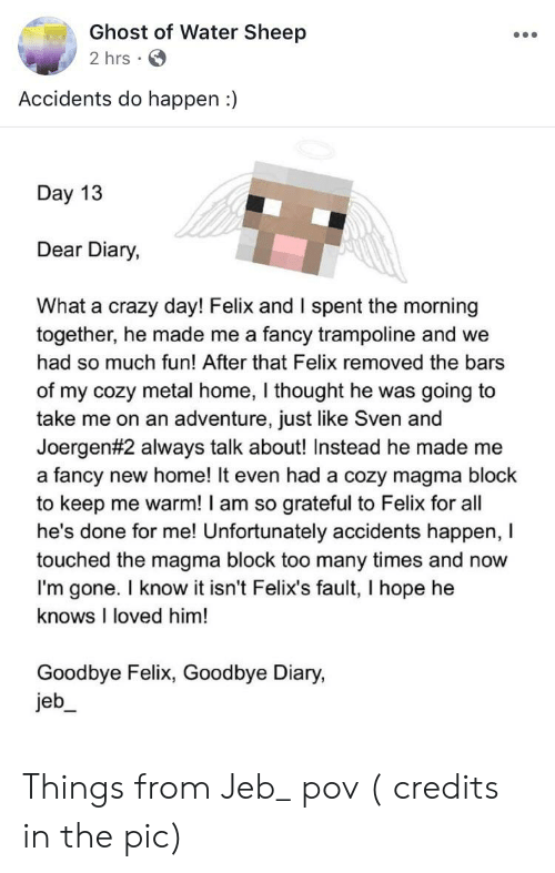 Crazy, Fancy, and Ghost: Ghost of Water Sheep  2 hrs  Accidents do happen :)  Day 13  Dear Diary,  What a crazy day! Felix and I spent the morning  together, he made me a fancy trampoline and we  had so much fun! After that Felix removed the bars  of my cozy metal home, I thought he was going to  take me on an adventure, just like Sven and  Joergen# 2 always talk about! Instead he made me  a fancy new home! It even had a cozy magma block  to keep me warm! I am so  he's done for me! Unfortunately accidents happen, I  touched the magma block too many times and now  I'm gone. I know it isn't Felix's fault,, I hope he  grateful to Felix for all  knows I loved him!  Goodbye Felix, Goodbye Diary,  jeb Things from Jeb_ pov ( credits in the pic)