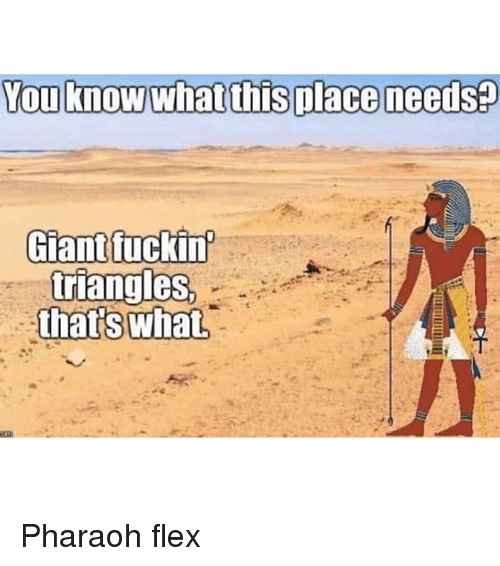 Flexing, Memes, and 🤖: Giantfuckin  triangleS Pharaoh flex