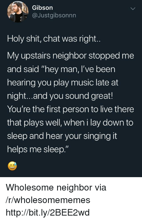 """Music, Shit, and Singing: Gibson  @Justgibsonnn  Holy shit, chat was right.  My upstairs neighbor stopped me  and said """"hey man, I've been  hearing you play music late at  night...and you sound great!  You're the first person to live there  that plays well, wheni lay down to  sleep and hear your singing it  helps me sleep."""" Wholesome neighbor via /r/wholesomememes http://bit.ly/2BEE2wd"""