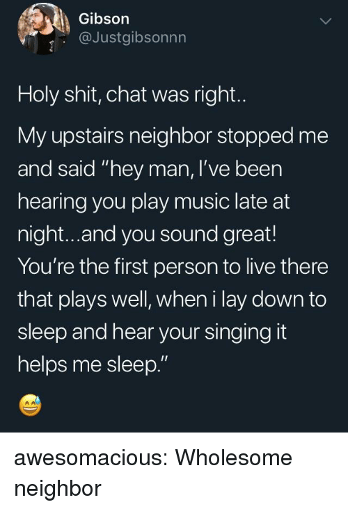 """Music, Shit, and Singing: Gibson  @Justgibsonnn  Holy shit, chat was right.  My upstairs neighbor stopped me  and said """"hey man, I've been  hearing you play music late at  night...and you sound great!  You're the first person to live there  that plays well, wheni lay down to  sleep and hear your singing it  helps me sleep."""" awesomacious:  Wholesome neighbor"""