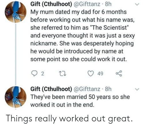 """nickname: Gift (Cthulhoot)@Gifttanz 8h  My mum dated my dad for 6 months  before working out what his name was,  she referred to him as """"The Scientist""""  and everyone thought it was just a sexy  nickname. She was desperately hoping  he would be introduced by name at  some point so she could work it out  49  2  Gift (Cthulhoot) @Gifttanz 8h  They've been married 50 years so she  worked it out in the end. Things really worked out great."""