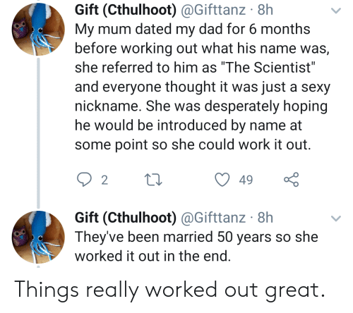 """nickname: Gift (Cthulhoot) @Gifttanz 8h  My mum dated my dad for 6 months  before working out what his name was,  she referred to him as """"The Scientist""""  and everyone thought it was just a sexy  nickname. She was desperately hoping  he would be introduced by name at  some point so she could work it out.  2  49  Gift (Cthulhoot) @Gifttanz 8h  They've been married 50 years so she  worked it out in the end. Things really worked out great."""