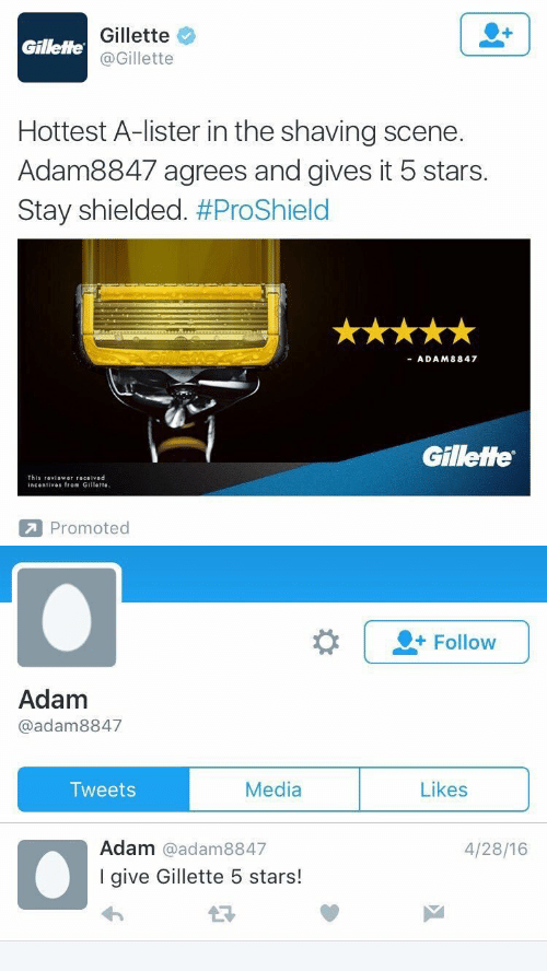 Promoted: Gillette  @Gillette  Gillette  Hottest A-lister in the shaving scene.  Adam8847 agrees and gives it 5 stars.  Stay shielded. #ProShield  ADAM8847  Gillette  This 『eviower received  incentives from Gillette  Promoted   |-Follow  Adam  @adam8847  Media  Likes  Tweets  Adam @adam8847  I give Gillette 5 stars!  4/28/16