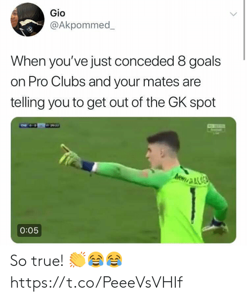 Goals, Soccer, and True: Gio  @Akpommed  When you've just conceded 8 goals  on Pro Clubs and your mates are  telling you to get out of the GK spot  0:05 So true! 👏😂😂 https://t.co/PeeeVsVHIf