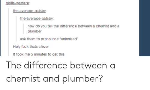 """Chemist: girilla-warfare:  the-average-gatsby  the-average-gatsby:  plumber  ask them to pronounce """"unionized  Holy fuck thats clever  It took me 5 minutes to get this The difference between a chemist and plumber?"""