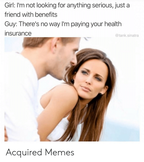 Health Insurance: Girl: I'm not looking for anything serious, just a  friend with benefits  Guy: There's no way I'm paying your health  insurance  @tank.sinatra Acquired Memes
