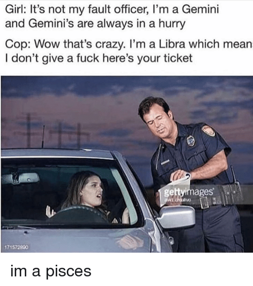 geminis: Girl: It's not my fault officer, I'm a Gemini  and Gemini's are always in a hurry  Cop: Wow that's crazy. I'm a Libra which mean  I don't give a fuck here's your ticket  gettyimages  171572800 im a pisces
