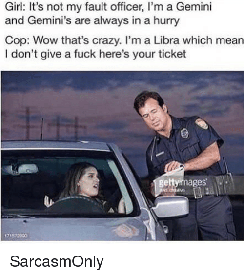 geminis: Girl: It's not my fault officer, I'm a Gemini  and Gemini's are always in a hurry  Cop: Wow that's crazy. I'm a Libra which mean  I don't give a fuck here's your ticket  gettyimages  71572900 SarcasmOnly