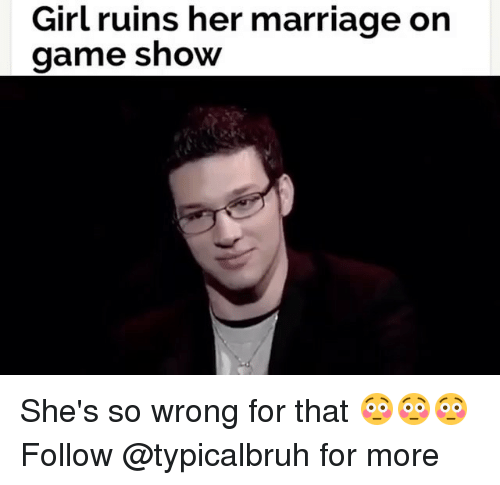Memes, 🤖, and Game Shows: Girl ruins her marriage on  game show She's so wrong for that 😳😳😳 Follow @typicalbruh for more