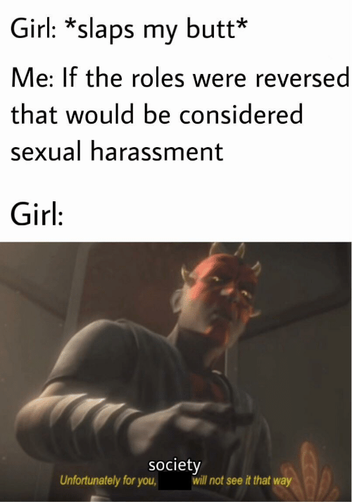 Butt, Girl, and Will: Girl: *slaps my butt*  Me: If the roles were reversed  that would be considered  sexual harassment  Girl:  society  will not see it that way  Unfortunately for you,