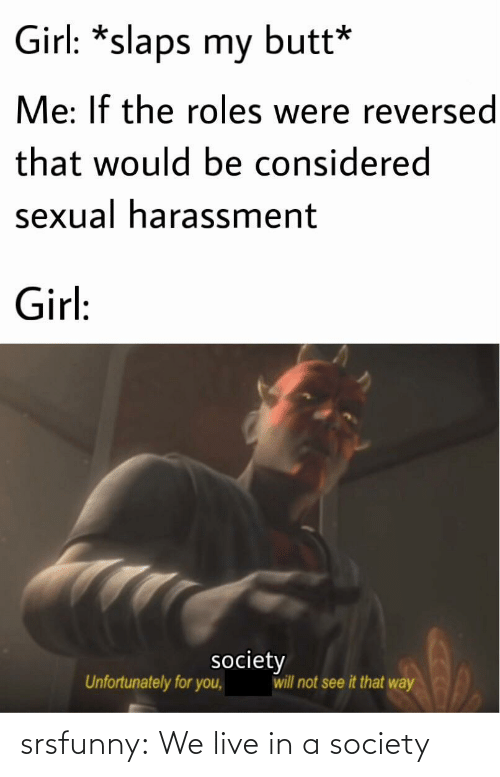 Butt, Tumblr, and Blog: Girl: *slaps my butt*  Me: If the roles were reversed  that would be considered  sexual harassment  Girl:  society  will not see it that way  Unfortunately for you, srsfunny:  We live in a society