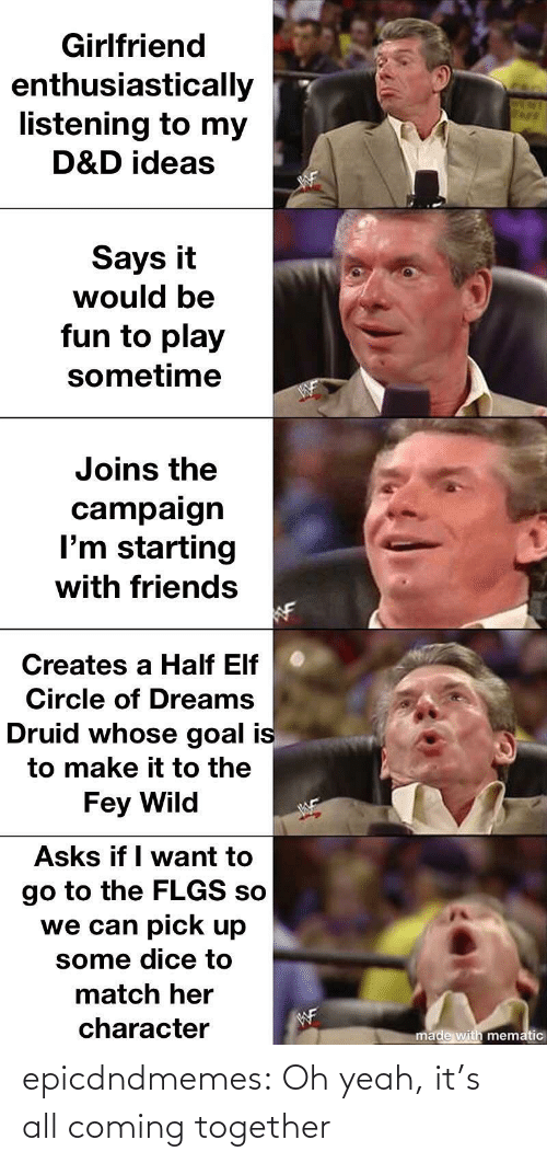 her: Girlfriend  enthusiastically  listening to my  D&D ideas  Says it  would be  fun to play  sometime  Joins the  campaign  I'm starting  with friends  Creates a Half Elf  Circle of Dreams  Druid whose goal is  to make it to the  Fey Wild  Asks if I want to  go to the FLGS so  we can pick up  some dice to  match her  WF  character  made with mematic epicdndmemes:  Oh yeah, it's all coming together
