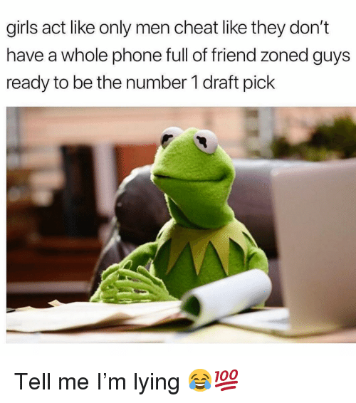Funny, Girls, and Phone: girls act like only men cheat like they don't  have a whole phone full of friend zoned guys  ready to be the number 1 draft pick Tell me I'm lying 😂💯