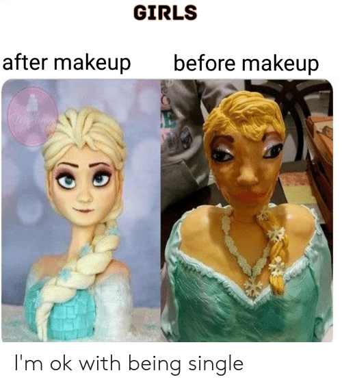 GIRLS After Makeup Before Makeup I'm Ok With Being Single
