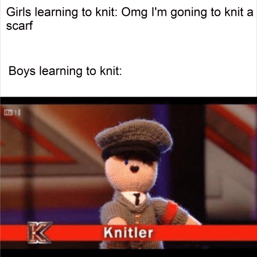Girls, Omg, and Boys: Girls learning to knit: Omg l'm goning to knit a  scarf  Boys learning to knit:  itv 1  K  Knitler