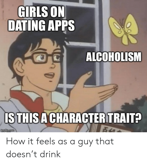 Dating, Girls, and Apps: GIRLS ON  DATING APPS  ALCOHOLISM  ISTHIS A CHARACTER TRAIT?  imgflip.com How it feels as a guy that doesn't drink