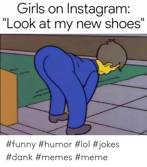 "Dank Memes: Girls on Instagram:  ""Look at my new shoes"" #funny #humor #lol #jokes #dank #memes #meme"