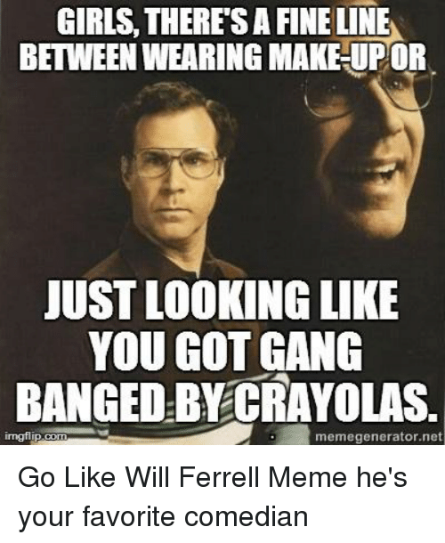 will ferrell memes: GIRLS, THERESA FINE LINE  BETWEEN WEARING MAKE UPOR  JUST LOOKING LIKE  YOU GOT GANG  BANGED BY CRAYOLAS.  memegenerator net Go Like Will Ferrell Meme he's your favorite comedian