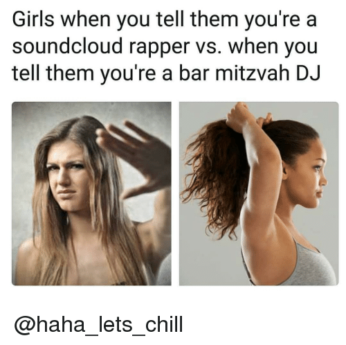 Chill, Girls, and SoundCloud: Girls when you tell them you're a  soundcloud rapper vs. when you  tell them you're a bar mitzvah DJ @haha_lets_chill