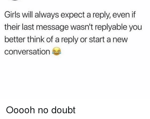 Funny, Girls, and Doubt: Girls will always expect a reply, even if  their last message wasn't replyable you  better think of a reply or start a new  conversation Ooooh no doubt
