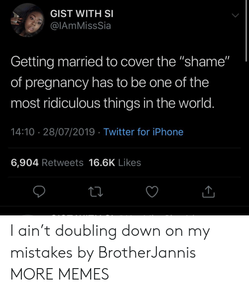 "getting married: GIST WITH SI  @IAmMissSia  Getting married to cover the ""shame""  of pregnancy has to be one of the  most ridiculous things in the world.  14:10 28/07/2019 Twitter for iPhone  6,904 Retweets 16.6K Likes I ain't doubling down on my mistakes by BrotherJannis MORE MEMES"