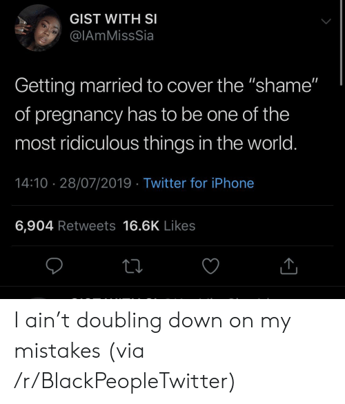 "getting married: GIST WITH SI  @IAmMissSia  Getting married to cover the ""shame""  of pregnancy has to be one of the  most ridiculous things in the world.  14:10 28/07/2019 Twitter for iPhone  6,904 Retweets 16.6K Likes I ain't doubling down on my mistakes (via /r/BlackPeopleTwitter)"