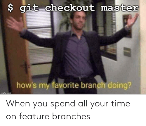 Time, Git, and Com: $ git checkout master  how's my favorite branch doing?  imgflip.com When you spend all your time on feature branches