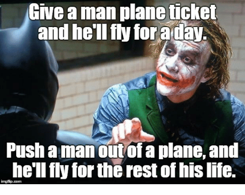 Life, Hell, and Rest: Give a man plane ticket  and he'll fly for aday  Push a manout of a plane, and  he'll fly for the rest of his life.