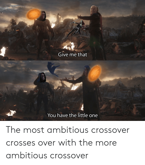 Little One: Give me that  You have the little one The most ambitious crossover crosses over with the more ambitious crossover