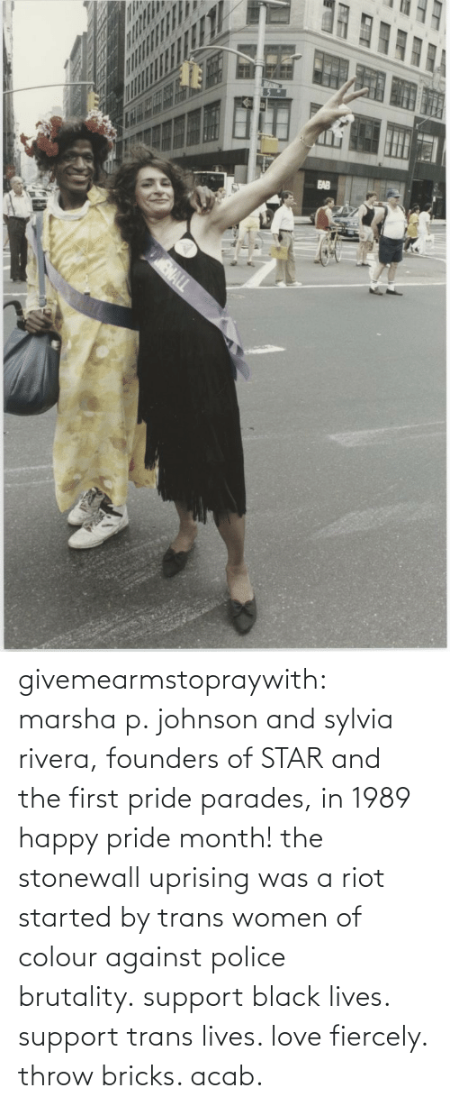 Happy: givemearmstopraywith:  marsha p. johnson and sylvia rivera, founders of STAR and the first pride parades, in 1989 happy pride month! the stonewall uprising was a riot started by trans women of colour against police brutality. support black lives. support trans lives. love fiercely. throw bricks. acab.