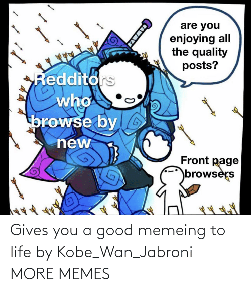 Gives: Gives you a good memeing to life by Kobe_Wan_Jabroni MORE MEMES