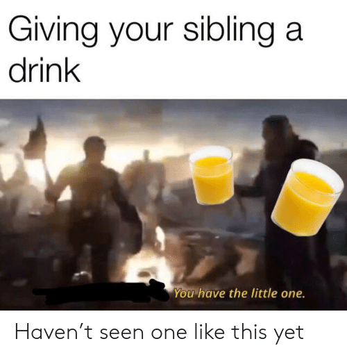 Little One: Giving your sibling a  drink  You have the little one. Haven't seen one like this yet