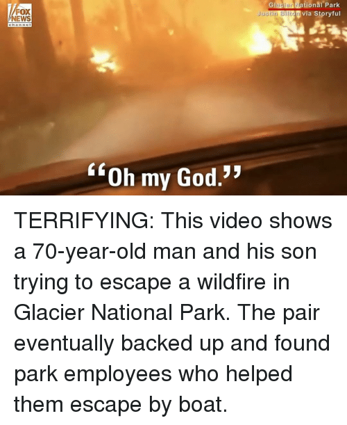 """glacier: Glacien  ational  Park  FOX  NEWS  Via Storyful  Justin Bilton  ch a nne I  """"Oh my God.* TERRIFYING: This video shows a 70-year-old man and his son trying to escape a wildfire in Glacier National Park. The pair eventually backed up and found park employees who helped them escape by boat."""