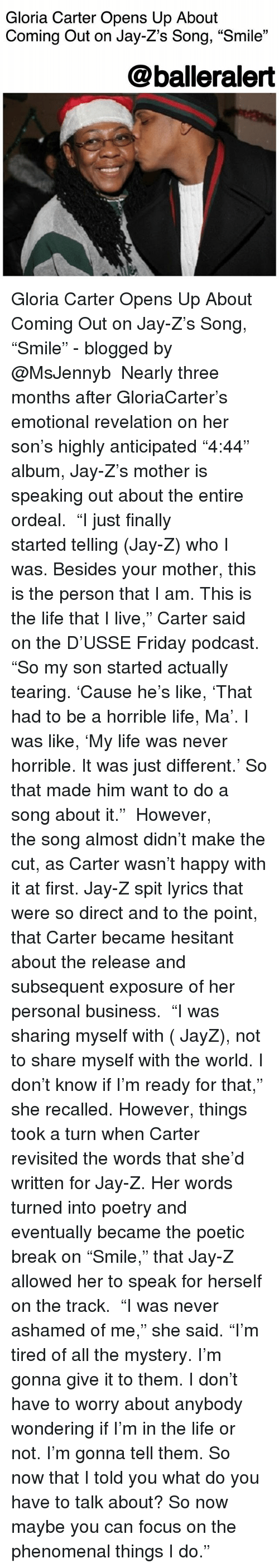 """Jays: Gloria Carter Opens Up About  Coming Out on Jay-Z's Song, """"Smile""""  @balleralert Gloria Carter Opens Up About Coming Out on Jay-Z's Song, """"Smile"""" - blogged by @MsJennyb ⠀⠀⠀⠀⠀⠀⠀⠀⠀ Nearly three months after GloriaCarter's emotional revelation on her son's highly anticipated """"4:44"""" album, Jay-Z's mother is speaking out about the entire ordeal. ⠀⠀⠀⠀⠀⠀⠀⠀⠀ """"I just finally started telling (Jay-Z) who I was. Besides your mother, this is the person that I am. This is the life that I live,"""" Carter said on the D'USSE Friday podcast. """"So my son started actually tearing. 'Cause he's like, 'That had to be a horrible life, Ma'. I was like, 'My life was never horrible. It was just different.' So that made him want to do a song about it."""" ⠀⠀⠀⠀⠀⠀⠀⠀⠀ However, the song almost didn't make the cut, as Carter wasn't happy with it at first. Jay-Z spit lyrics that were so direct and to the point, that Carter became hesitant about the release and subsequent exposure of her personal business. ⠀⠀⠀⠀⠀⠀⠀⠀⠀ """"I was sharing myself with ( JayZ), not to share myself with the world. I don't know if I'm ready for that,"""" she recalled. However, things took a turn when Carter revisited the words that she'd written for Jay-Z. Her words turned into poetry and eventually became the poetic break on """"Smile,"""" that Jay-Z allowed her to speak for herself on the track. ⠀⠀⠀⠀⠀⠀⠀⠀⠀ """"I was never ashamed of me,"""" she said. """"I'm tired of all the mystery. I'm gonna give it to them. I don't have to worry about anybody wondering if I'm in the life or not. I'm gonna tell them. So now that I told you what do you have to talk about? So now maybe you can focus on the phenomenal things I do."""""""
