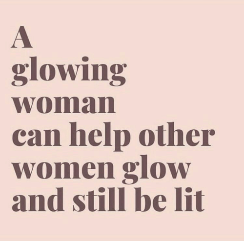 Lit, Help, and Women: glowing  woman  can help other  women glow  and still be lit