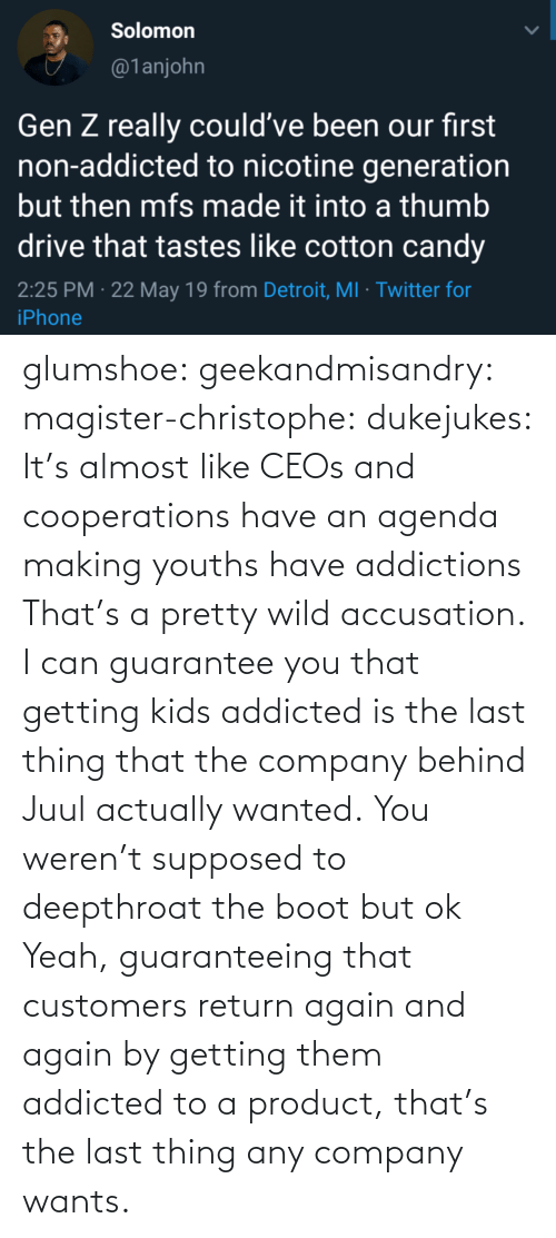 accusation: glumshoe:  geekandmisandry:  magister-christophe:   dukejukes:  It's almost like CEOs and cooperations have an agenda making youths have addictions  That's a pretty wild accusation.  I can guarantee you that getting kids addicted is the last thing that the company behind Juul actually wanted.   You weren't supposed to deepthroat the boot but ok    Yeah, guaranteeing that customers return again and again by getting them addicted to a product, that's the last thing any company wants.