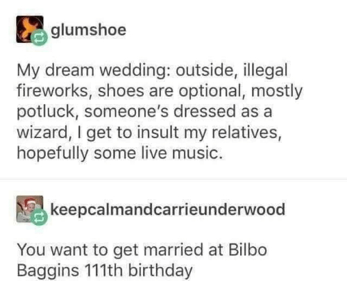 Bilbo, Birthday, and Dank: glumshoe  My dream wedding: outside, illegal  fireworks, shoes are optional, mostly  potluck, someone's dressed as a  wizard, I get to insult my relatives,  hopefully some live music.  keepcalmandcarrieunderwood  You want to get married at Bilbo  Baggins 111th birthday