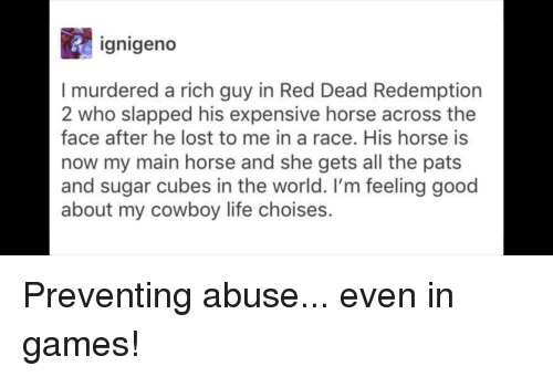 Life, Lost, and Games: gnigeno  I murdered a rich guy in Red Dead Redemption  2 who slapped his expensive horse across the  face after he lost to me in a race. His horse is  now my main horse and she gets all the pats  and sugar cubes in the world. I'm feeling good  about my cowboy life choises