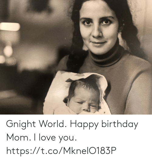 I Love You: Gnight World. Happy birthday Mom. I love you. https://t.co/MkneIO183P