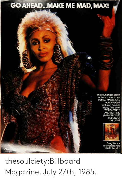 To The Max: GO AHEAD...MAKE ME MAD, MAX!  The soundtrack album  of the summer is here  Its MAD MAX BEYOND  THUNDERDOME  featuring two new  hits by Tina Turner  WE DONT NEED  ANOTHER HERO  (THUNDERDOME)  and ONE OF  THE LIVING  it home  and let Tina take  you to the Max thesoulciety:Billboard Magazine. July 27th, 1985.