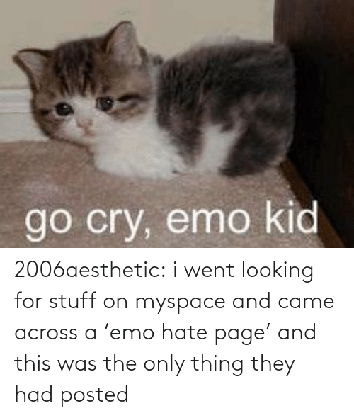Emo: go cry, emo kid 2006aesthetic: i went looking for stuff on myspace and came across a'emo hate page' and this was the only thing they had posted