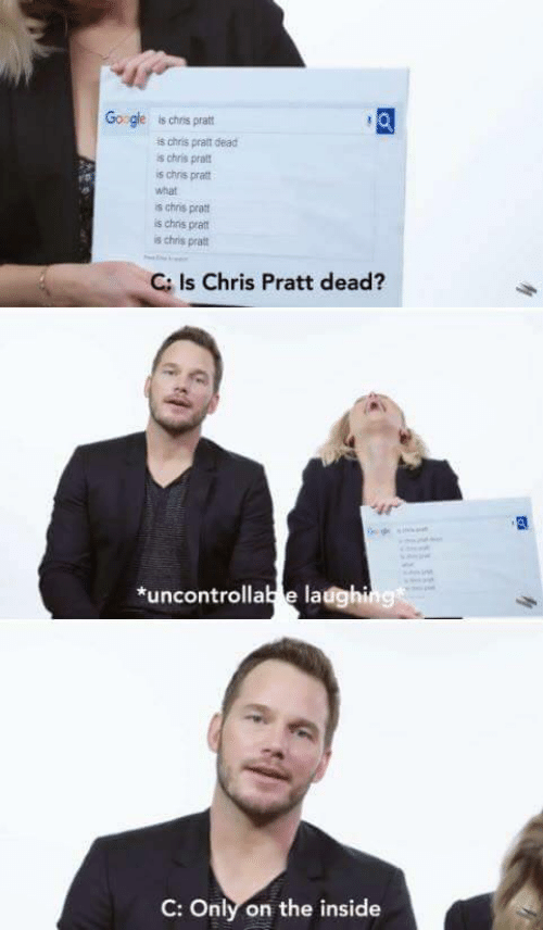 Chris Pratt, What Is, and Inside: Go gle is chrns pratt  is chris pratt dead  s chris pra  s chris pratt  what  is chris pratt  s chns pra  s chris pratt  C: Is Chris Pratt dead?  ir  *uncontrollab e ladghing  C: Only on the inside
