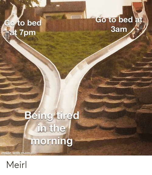 morning: Go to bed at.  Go to bed  at 7pm  3am  Being tired  in the  morning  made with mematic Meirl