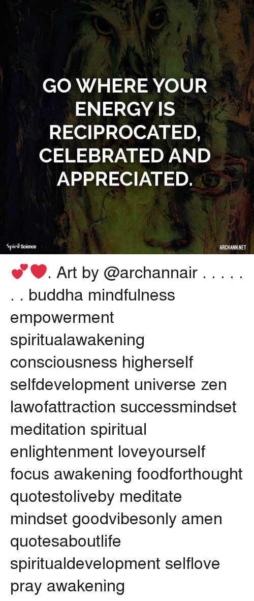 Energy, Memes, and Buddha: GO WHERE YOUR  ENERGY IS  RECIPROCATED,  CELEBRATED AND  APPRECIATED.  Spiril Science  ARCHANNNET 💕❤️. Art by @archannair . . . . . . . buddha mindfulness empowerment spiritualawakening consciousness higherself selfdevelopment universe zen lawofattraction successmindset meditation spiritual enlightenment loveyourself focus awakening foodforthought quotestoliveby meditate mindset goodvibesonly amen quotesaboutlife spiritualdevelopment selflove pray awakening