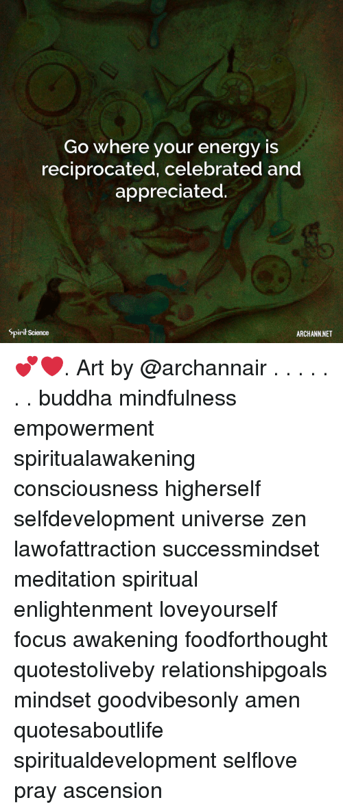 Energy, Memes, and Buddha: Go where your energy is  reciprocated, celebrated and  appreciated  Spirit Science  ARCHANN NET 💕❤️. Art by @archannair . . . . . . . buddha mindfulness empowerment spiritualawakening consciousness higherself selfdevelopment universe zen lawofattraction successmindset meditation spiritual enlightenment loveyourself focus awakening foodforthought quotestoliveby relationshipgoals mindset goodvibesonly amen quotesaboutlife spiritualdevelopment selflove pray ascension