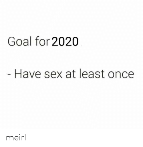 Least: Goal for 2020  Have sex at least once meirl