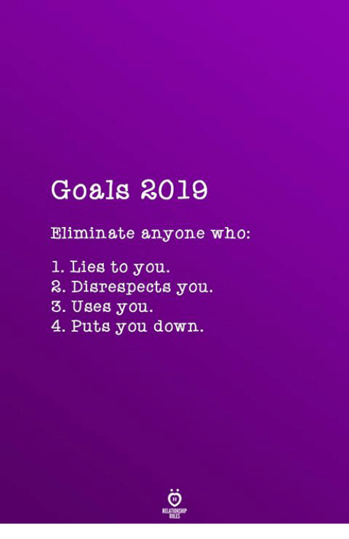 Goals, Who, and Down: Goals 2019  Eliminate anyone who:  1. Lies to you.  3. Disrespects you.  3. Uses you.  4. Puts you down.